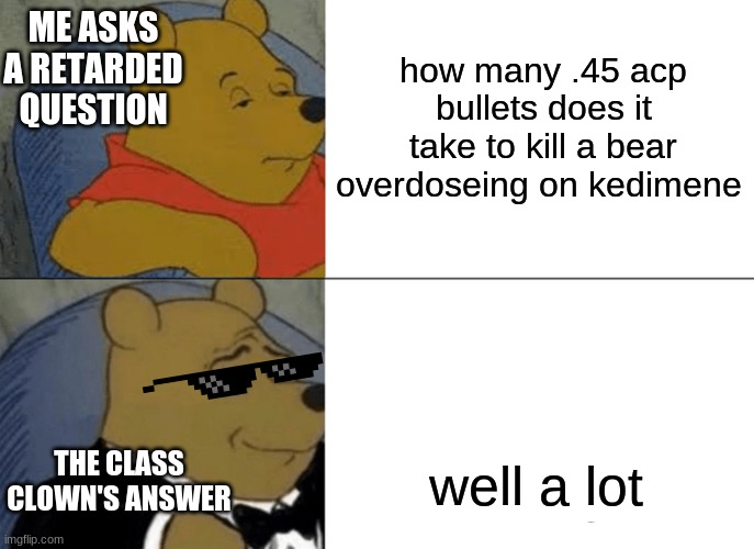 idk y i made this |  how many .45 acp bullets does it take to kill a bear overdoseing on kedimene; ME ASKS A RETARDED QUESTION; THE CLASS CLOWN'S ANSWER; well a lot | image tagged in memes,tuxedo winnie the pooh | made w/ Imgflip meme maker