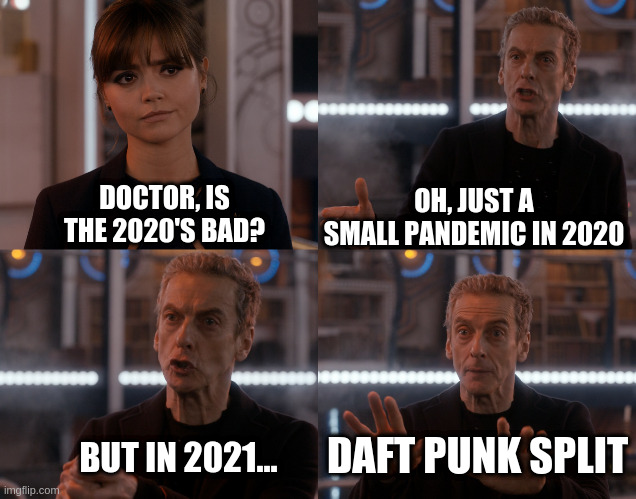 The Doctor tells Clara Daft Punk have split |  OH, JUST A SMALL PANDEMIC IN 2020; DOCTOR, IS THE 2020'S BAD? DAFT PUNK SPLIT; BUT IN 2021... | image tagged in depends on the context,daft punk,doctor who | made w/ Imgflip meme maker