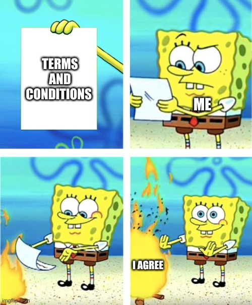 Spongebob Burning Paper |  TERMS AND CONDITIONS; ME; I AGREE | image tagged in spongebob burning paper | made w/ Imgflip meme maker