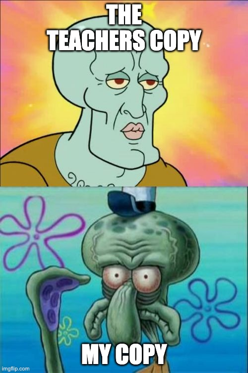 Copies everyone |  THE TEACHERS COPY; MY COPY | image tagged in memes,squidward | made w/ Imgflip meme maker