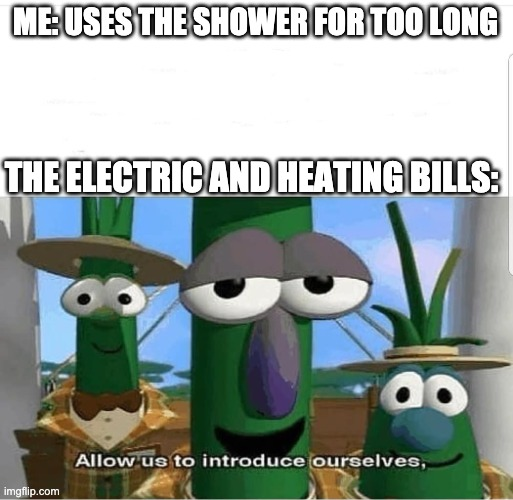 The shower is my thinking place |  ME: USES THE SHOWER FOR TOO LONG; THE ELECTRIC AND HEATING BILLS: | image tagged in allow us to introduce ourselves | made w/ Imgflip meme maker