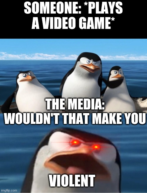 No, it wouldn't |  SOMEONE: *PLAYS A VIDEO GAME*; THE MEDIA: WOULDN'T THAT MAKE YOU; VIOLENT | image tagged in wouldn't that make you,violent,video games | made w/ Imgflip meme maker