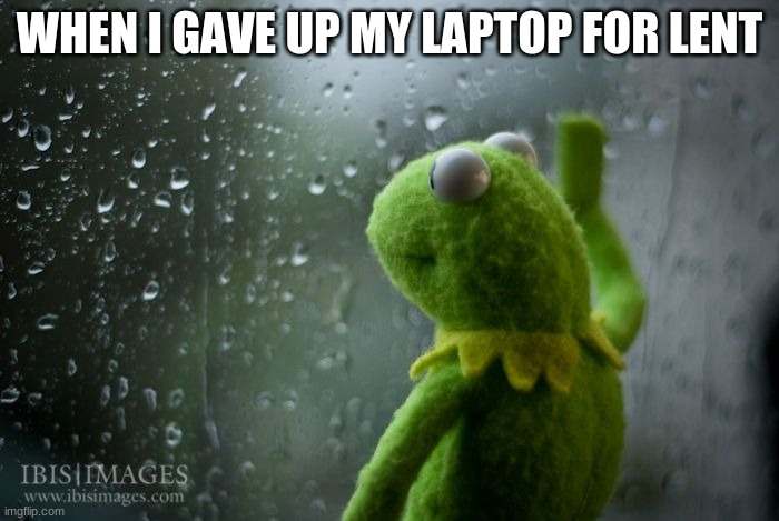 kermit window |  WHEN I GAVE UP MY LAPTOP FOR LENT | image tagged in kermit window | made w/ Imgflip meme maker