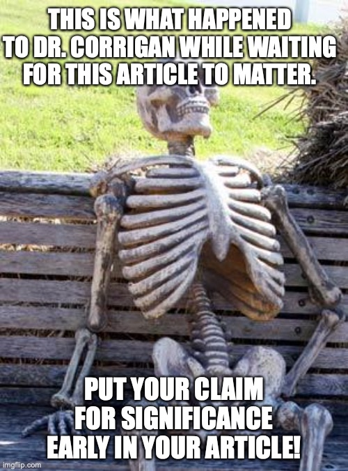 Waiting Skeleton Meme |  THIS IS WHAT HAPPENED TO DR. CORRIGAN WHILE WAITING FOR THIS ARTICLE TO MATTER. PUT YOUR CLAIM FOR SIGNIFICANCE EARLY IN YOUR ARTICLE! | image tagged in memes,waiting skeleton | made w/ Imgflip meme maker