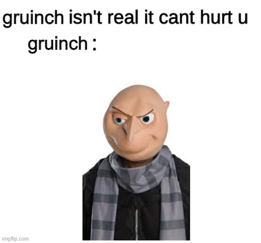 gruinch |  gruinch; gruinch | image tagged in x isn't real | made w/ Imgflip meme maker