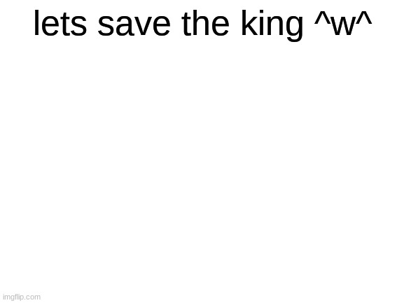 Blank White Template |  lets save the king ^w^ | image tagged in blank white template | made w/ Imgflip meme maker
