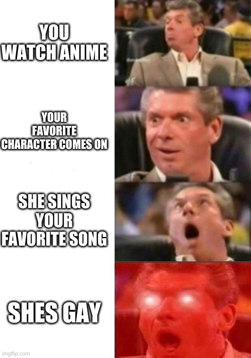 Mr. McMahon reaction |  YOU WATCH ANIME; YOUR FAVORITE CHARACTER COMES ON; SHE SINGS YOUR FAVORITE SONG; SHES GAY | image tagged in mr mcmahon reaction | made w/ Imgflip meme maker
