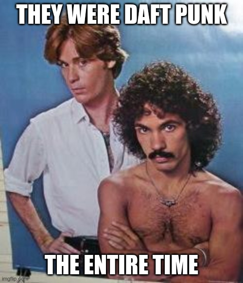 daft punk |  THEY WERE DAFT PUNK; THE ENTIRE TIME | image tagged in hall and oates | made w/ Imgflip meme maker