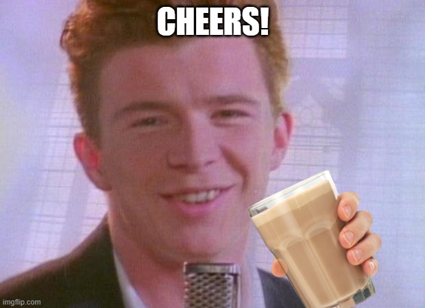 Rick Astley | CHEERS! | image tagged in rick astley | made w/ Imgflip meme maker