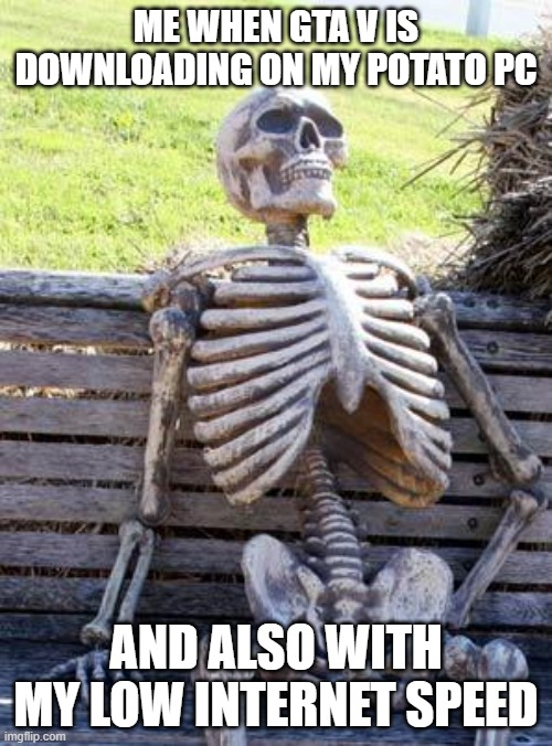 gta v downloading on potato pc and on a low internet |  ME WHEN GTA V IS DOWNLOADING ON MY POTATO PC; AND ALSO WITH MY LOW INTERNET SPEED | image tagged in memes,waiting skeleton | made w/ Imgflip meme maker