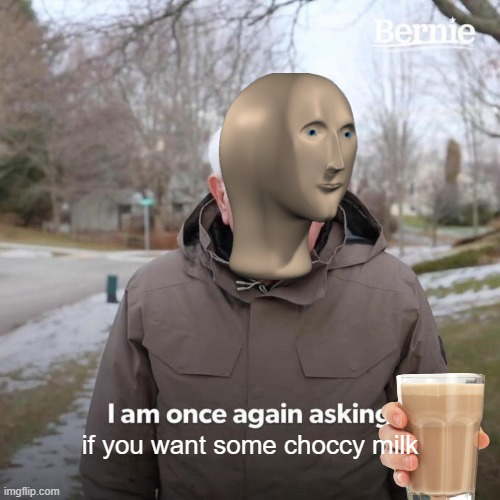 choccy milk |  if you want some choccy milk | image tagged in memes,bernie i am once again asking for your support | made w/ Imgflip meme maker