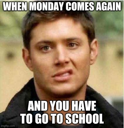 Supernatural Dean |  WHEN MONDAY COMES AGAIN; AND YOU HAVE TO GO TO SCHOOL | image tagged in supernatural dean | made w/ Imgflip meme maker