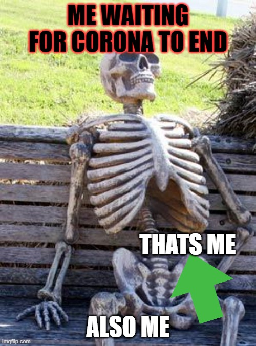 Waiting Skeleton Meme |  ME WAITING FOR CORONA TO END; THATS ME; ALSO ME | image tagged in memes,waiting skeleton | made w/ Imgflip meme maker