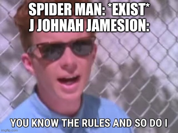 Rick astley you know the rules |  SPIDER MAN: *EXIST* J JOHNAH JAMESION: | image tagged in rick astley you know the rules | made w/ Imgflip meme maker