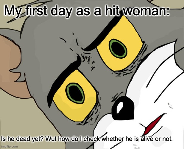 Unsettled Tom Meme |  My first day as a hit woman:; Is he dead yet? Wut how do I check whether he is alive or not. | image tagged in memes,unsettled tom | made w/ Imgflip meme maker