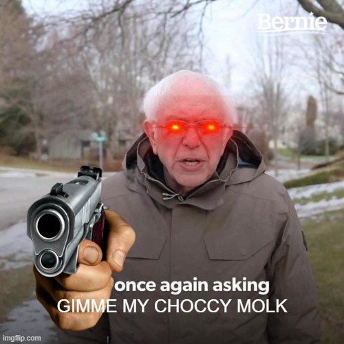 Bernie I Am Once Again Asking For Your Support Meme |  GIMME MY CHOCCY MOLK | image tagged in memes,bernie i am once again asking for your support | made w/ Imgflip meme maker