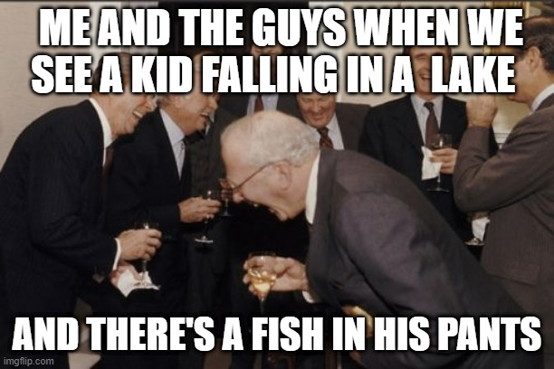 fishing a boy |  ME AND THE GUYS WHEN WE SEE A KID FALLING IN A  LAKE; AND THERE'S A FISH IN HIS PANTS | image tagged in memes,laughing men in suits | made w/ Imgflip meme maker