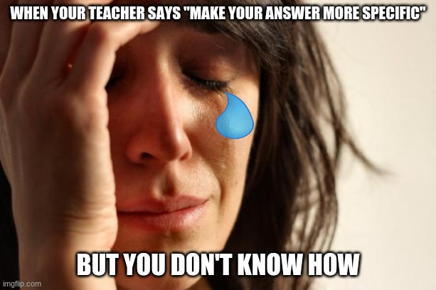 "First World Problems Meme |  WHEN YOUR TEACHER SAYS ""MAKE YOUR ANSWER MORE SPECIFIC""; BUT YOU DON'T KNOW HOW 