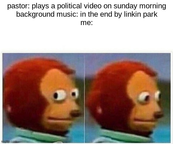 in the end |  pastor: plays a political video on sunday morning background music: in the end by linkin park me: | image tagged in memes,monkey puppet | made w/ Imgflip meme maker