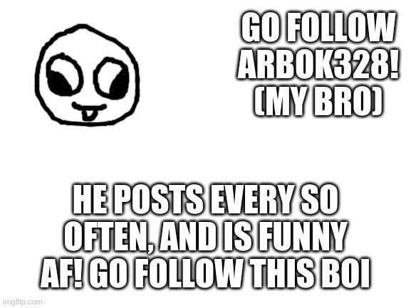 Go follow this boi |  GO FOLLOW ARBOK328! (MY BRO); HE POSTS EVERY SO OFTEN, AND IS FUNNY AF! GO FOLLOW THIS BOI | image tagged in blank white template,follow | made w/ Imgflip meme maker