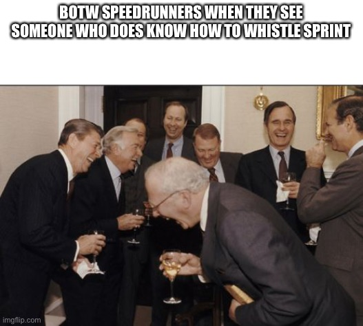 Laughing Men In Suits |  BOTW SPEEDRUNNERS WHEN THEY SEE SOMEONE WHO DOES KNOW HOW TO WHISTLE SPRINT | image tagged in memes,laughing men in suits | made w/ Imgflip meme maker