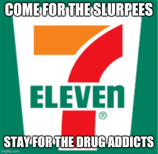 A 7eleven guarantee |  COME FOR THE SLURPEES; STAY FOR THE DRUG ADDICTS | image tagged in not so innocent,drug addiction,convenient store | made w/ Imgflip meme maker