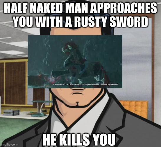 Archer |  HALF NAKED MAN APPROACHES YOU WITH A RUSTY SWORD; HE KILLS YOU | image tagged in memes,archer | made w/ Imgflip meme maker