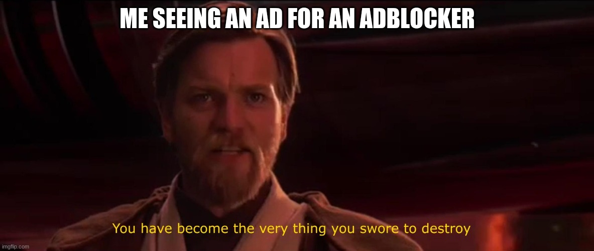 You became the very thing you swore to destroy |  ME SEEING AN AD FOR AN ADBLOCKER | image tagged in you became the very thing you swore to destroy,ads | made w/ Imgflip meme maker