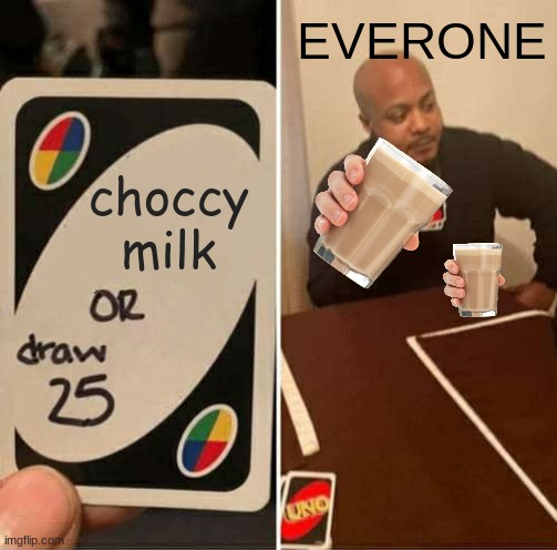 Someone else did this meme but in a different way i did not steal there idea i just needed to think of a choccy milk meme thanks |  EVERONE; choccy milk | image tagged in memes,uno draw 25 cards | made w/ Imgflip meme maker