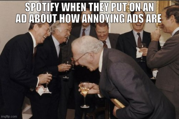 Spotify be like: |  SPOTIFY WHEN THEY PUT ON AN AD ABOUT HOW ANNOYING ADS ARE | image tagged in memes,laughing men in suits | made w/ Imgflip meme maker