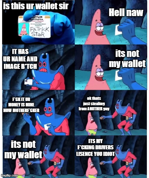 patrick is big brain |  Hell naw; is this ur wallet sir; IT HAS UR NAME AND IMAGE B*TCH; its not my wallet; F*CK IT UR MONEY IS MINE NOW MOTHERF*CKER; ok thats just stealing from ANOTHER guy; ITS MY F*CKING DRIVERS LISENCE YOU IDIOT; its not my wallet | image tagged in patrick not my wallet,money | made w/ Imgflip meme maker