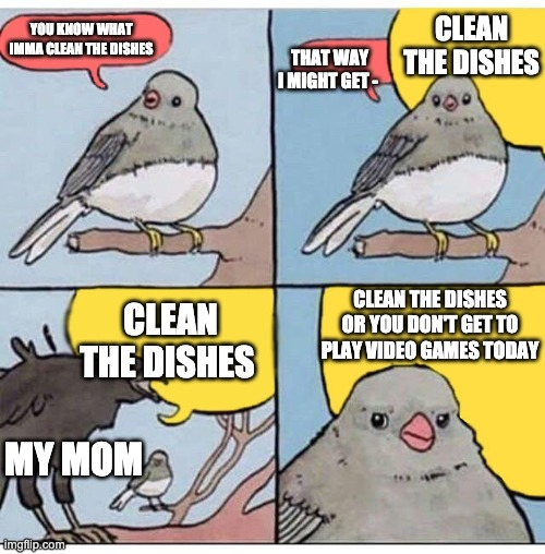 annoyed bird |  CLEAN THE DISHES; YOU KNOW WHAT IMMA CLEAN THE DISHES; THAT WAY I MIGHT GET -; CLEAN THE DISHES OR YOU DON'T GET TO PLAY VIDEO GAMES TODAY; CLEAN THE DISHES; MY MOM | image tagged in annoyed bird | made w/ Imgflip meme maker