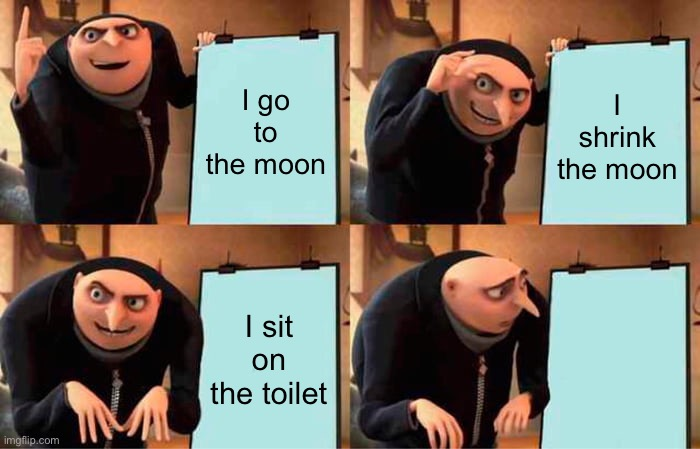 Gru's Plan Meme |  I go to the moon; I shrink the moon; I sit on the toilet; Wait what | image tagged in memes,gru's plan | made w/ Imgflip meme maker