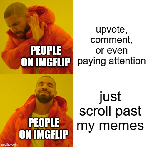 srsly why just check out my other memes |  upvote, comment, or even paying attention; PEOPLE ON IMGFLIP; just scroll past my memes; PEOPLE ON IMGFLIP | image tagged in memes,drake hotline bling | made w/ Imgflip meme maker