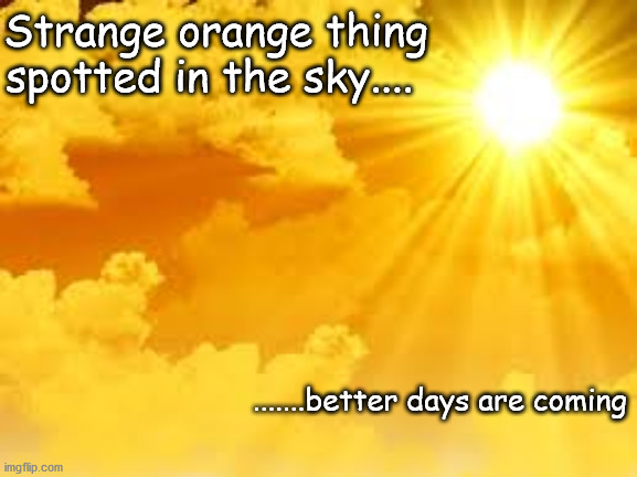 sun in the sky |  Strange orange thing spotted in the sky.... .......better days are coming | image tagged in sun,hustle | made w/ Imgflip meme maker