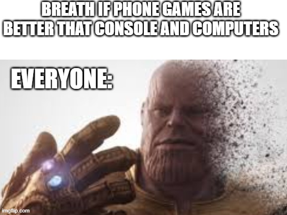 thanos phone meme thingy |  BREATH IF PHONE GAMES ARE BETTER THAT CONSOLE AND COMPUTERS; EVERYONE: | image tagged in thanos snap | made w/ Imgflip meme maker