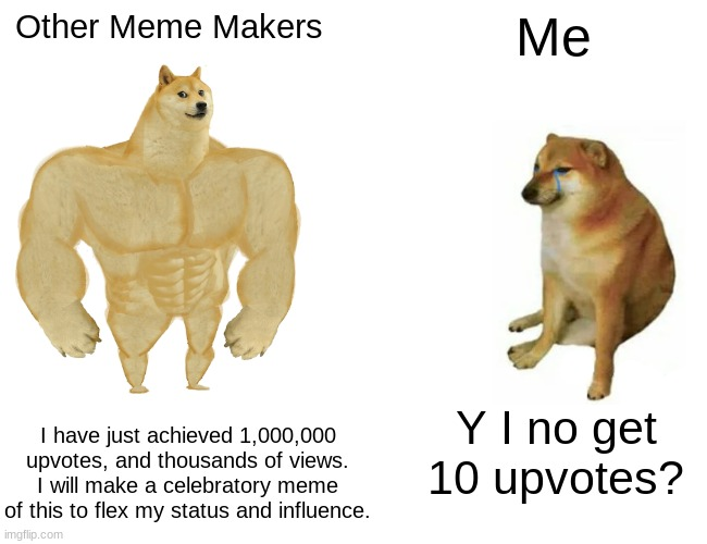 Buff Doge vs. Cheems Meme |  Other Meme Makers; Me; I have just achieved 1,000,000 upvotes, and thousands of views. I will make a celebratory meme of this to flex my status and influence. Y I no get 10 upvotes? | image tagged in memes,buff doge vs cheems | made w/ Imgflip meme maker