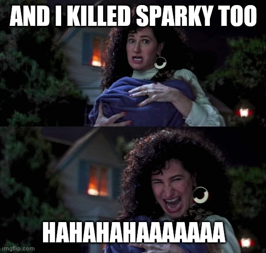 Agatha All Along |  AND I KILLED SPARKY TOO; HAHAHAHAAAAAAA | image tagged in agatha all along | made w/ Imgflip meme maker