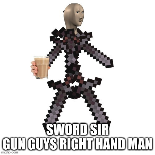 sword sir(gun guys right hand man) | image tagged in memes | made w/ Imgflip meme maker