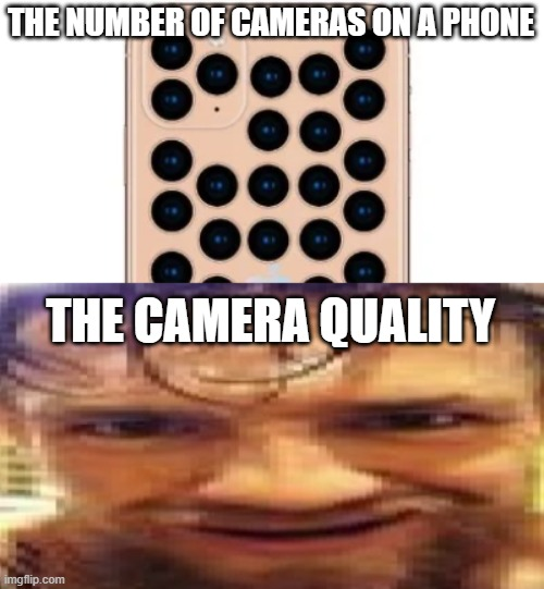 Image Quality |  THE NUMBER OF CAMERAS ON A PHONE; THE CAMERA QUALITY | image tagged in funny,memes,funny memes | made w/ Imgflip meme maker