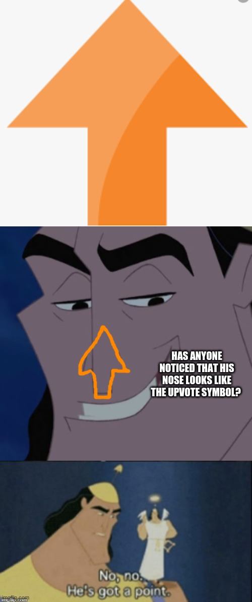 HAS ANYONE NOTICED THAT HIS NOSE LOOKS LIKE THE UPVOTE SYMBOL? | image tagged in no no hes got a point | made w/ Imgflip meme maker