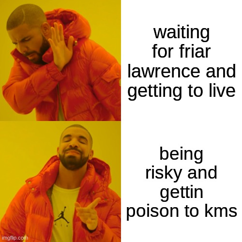 bad decisions |  waiting for friar lawrence and getting to live; being risky and getting poison to kms | image tagged in memes,drake hotline bling | made w/ Imgflip meme maker