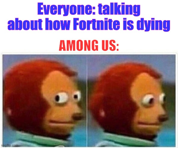 Nobody is calling them out |  Everyone: talking about how Fortnite is dying; AMONG US: | image tagged in memes,monkey puppet | made w/ Imgflip meme maker