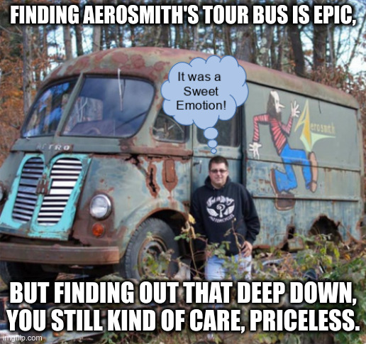 Hidden treasures waiting to be discovered |  FINDING AEROSMITH'S TOUR BUS IS EPIC, BUT FINDING OUT THAT DEEP DOWN, YOU STILL KIND OF CARE, PRICELESS. | image tagged in aerosmith,treasure,priceless | made w/ Imgflip meme maker