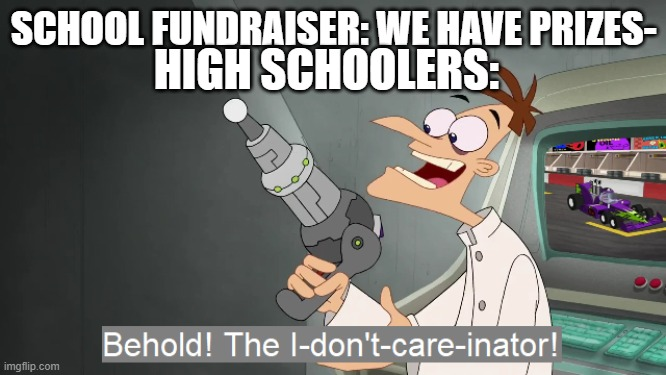 They're always lame anyways |  HIGH SCHOOLERS:; SCHOOL FUNDRAISER: WE HAVE PRIZES- | image tagged in the i don't care inator | made w/ Imgflip meme maker