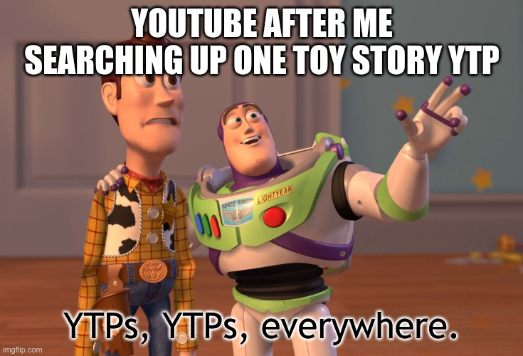 ytps vrywhere |  YOUTUBE AFTER ME SEARCHING UP ONE TOY STORY YTP; YTPs, YTPs, everywhere. | image tagged in memes,x x everywhere | made w/ Imgflip meme maker
