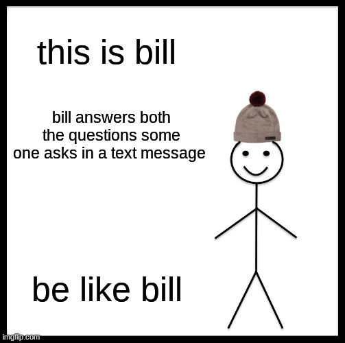 Be Like Bill Meme |  this is bill; bill answers both the questions some one asks in a text message; be like bill | image tagged in memes,be like bill | made w/ Imgflip meme maker