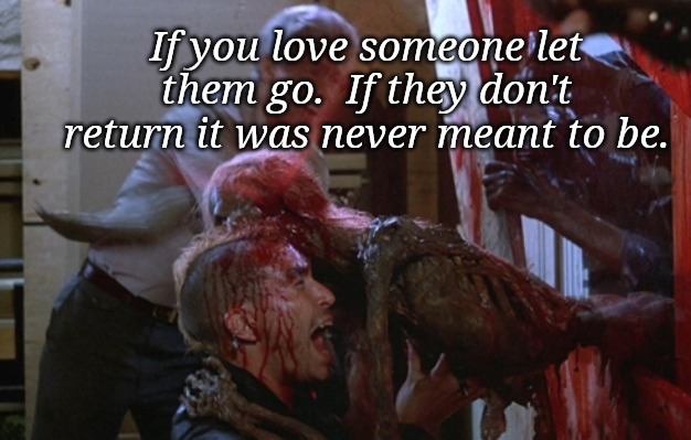 If you love someone let them go.  If they don't return it was never meant to be. | image tagged in inspirational quote,return of the living dead,zombie,horror,funny memes | made w/ Imgflip meme maker