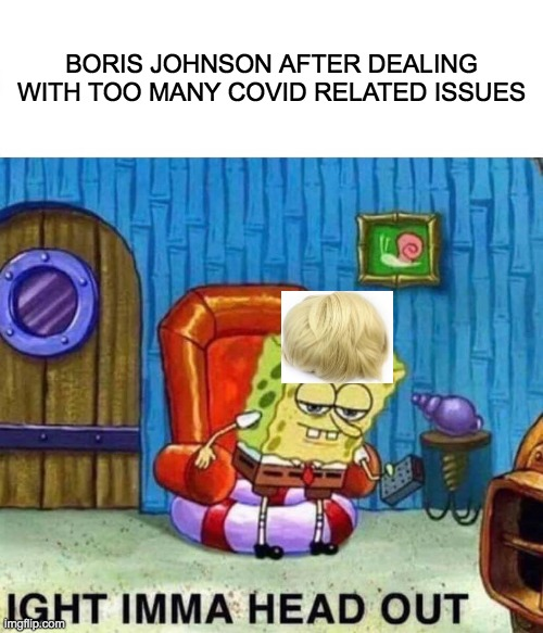 Spongebob Ight Imma Head Out |  BORIS JOHNSON AFTER DEALING WITH TOO MANY COVID RELATED ISSUES | image tagged in memes,spongebob ight imma head out | made w/ Imgflip meme maker