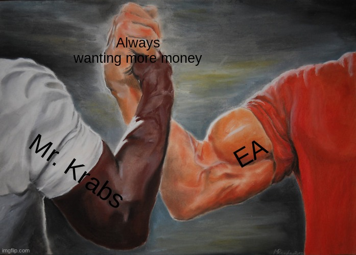 If Mr. Krabs joined EA... |  Always wanting more money; EA; Mr. Krabs | image tagged in memes,epic handshake | made w/ Imgflip meme maker